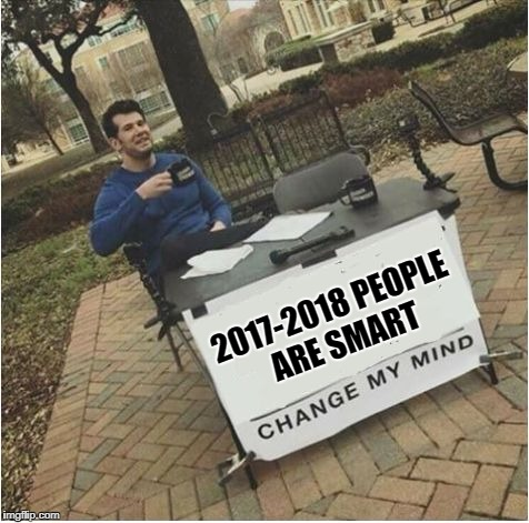 2017-2018 PEOPLE ARE SMART | image tagged in change my mind | made w/ Imgflip meme maker
