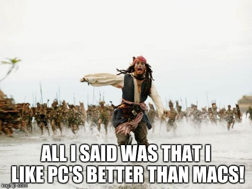 Jack Sparrow Being Chased Meme | ALL I SAID WAS THAT I LIKE PC'S BETTER THAN MACS! | image tagged in memes,jack sparrow being chased | made w/ Imgflip meme maker