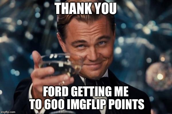 Leonardo Dicaprio Cheers Meme | THANK YOU FORD GETTING ME TO 600 IMGFLIP POINTS | image tagged in memes,leonardo dicaprio cheers | made w/ Imgflip meme maker