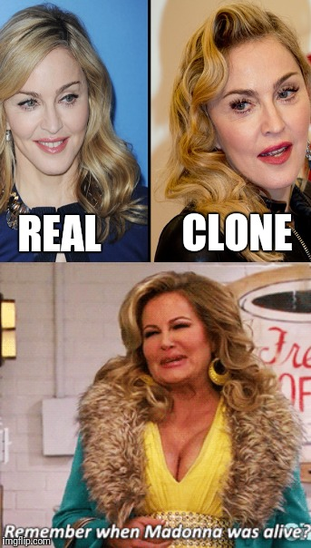 Cloned celebrities | REAL CLONE | image tagged in clones,clone,madonna,illuminati,two broke girls,sophie kachinsky | made w/ Imgflip meme maker