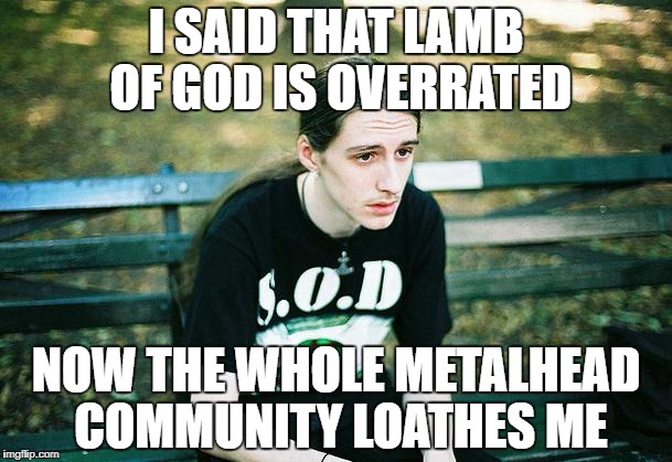 1st World Metal Problems, Metal Mania Week (March 9-16) A PowerMetalhead & DoctorDoomsday180 event  | I SAID THAT LAMB OF GOD IS OVERRATED NOW THE WHOLE METALHEAD COMMUNITY LOATHES ME | image tagged in first world metal problems,memes,doctordoomsday180,heavy metal,metal mania week,powermetalhead | made w/ Imgflip meme maker