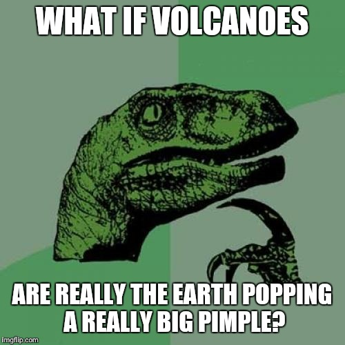 Philosoraptor Meme | WHAT IF VOLCANOES ARE REALLY THE EARTH POPPING A REALLY BIG PIMPLE? | image tagged in memes,philosoraptor | made w/ Imgflip meme maker