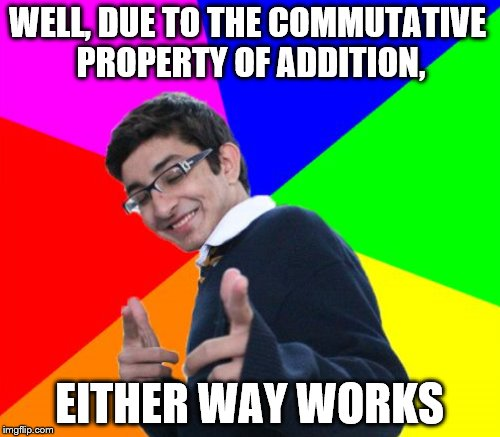 WELL, DUE TO THE COMMUTATIVE PROPERTY OF ADDITION, EITHER WAY WORKS | made w/ Imgflip meme maker