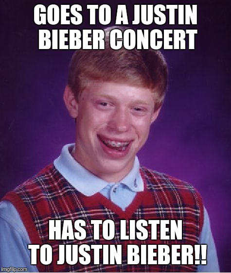 Bad Luck Brian Meme | GOES TO A JUSTIN BIEBER CONCERT HAS TO LISTEN TO JUSTIN BIEBER!! | image tagged in memes,bad luck brian | made w/ Imgflip meme maker