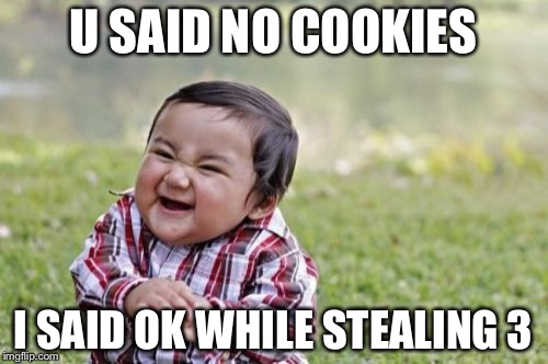 Evil Toddler Meme | U SAID NO COOKIES I SAID OK WHILE STEALING 3 | image tagged in memes,evil toddler | made w/ Imgflip meme maker
