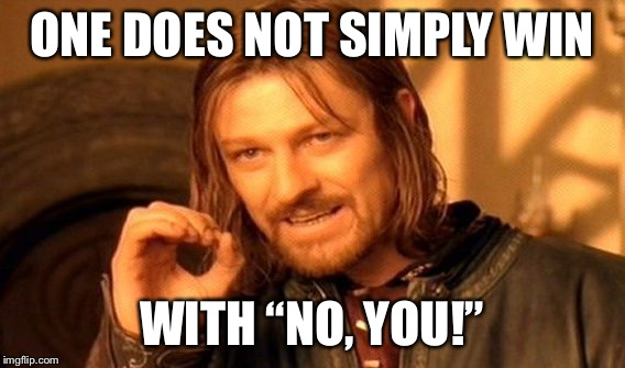 "One Does Not Simply Meme | ONE DOES NOT SIMPLY WIN WITH ""NO, YOU!"" 
