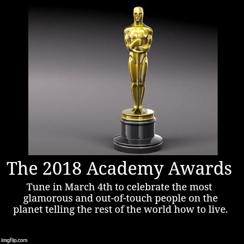 The 2018 Academy Awards | Tune in March 4th to celebrate the most glamorous and out-of-touch people on the planet telling the rest of the wo | image tagged in funny,demotivationals | made w/ Imgflip demotivational maker