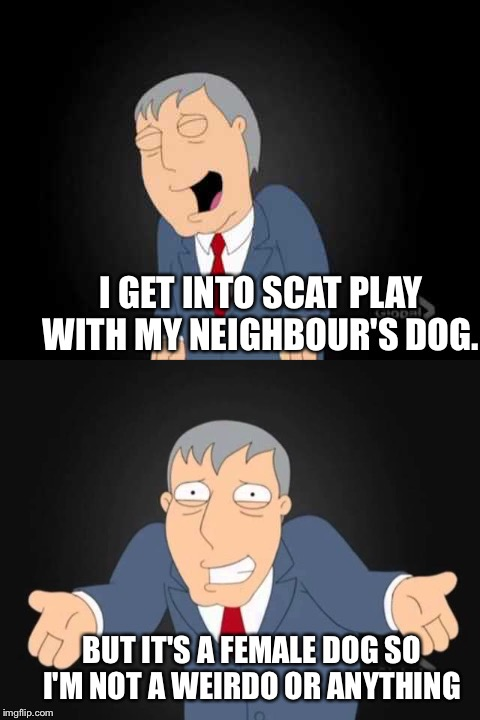I GET INTO SCAT PLAY WITH MY NEIGHBOUR'S DOG. BUT IT'S A FEMALE DOG SO I'M NOT A WEIRDO OR ANYTHING | made w/ Imgflip meme maker