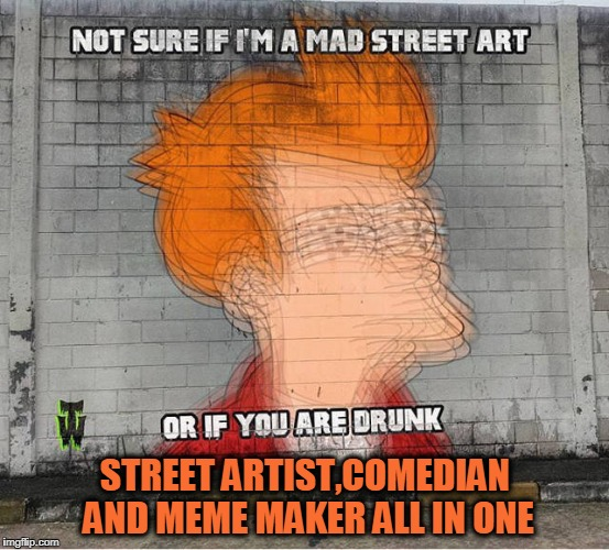 STREET ARTIST,COMEDIAN AND MEME MAKER ALL IN ONE | image tagged in street art,meme maker,comedian | made w/ Imgflip meme maker