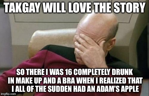 Captain Picard Facepalm Meme | TAKGAY WILL LOVE THE STORY SO THERE I WAS 16 COMPLETELY DRUNK IN MAKE UP AND A BRA WHEN I REALIZED THAT I ALL OF THE SUDDEN HAD AN ADAM'S AP | image tagged in memes,captain picard facepalm | made w/ Imgflip meme maker