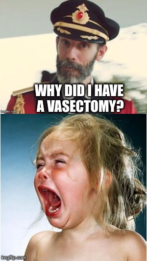 WHY DID I HAVE A VASECTOMY? | made w/ Imgflip meme maker