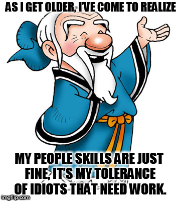 Confucius | AS I GET OLDER, I'VE COME TO REALIZE : MY PEOPLE SKILLS ARE JUST FINE, IT'S MY TOLERANCE OF IDIOTS THAT NEED WORK. | image tagged in confucius | made w/ Imgflip meme maker
