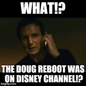 Liam Nelson( Disney Channel Week, a NeltanightpicklerickforeversMoeK and Ttthegamer event) | WHAT!? THE DOUG REBOOT WAS ON DISNEY CHANNEL!? | image tagged in memes,liam neeson taken,disney channel week,doug | made w/ Imgflip meme maker