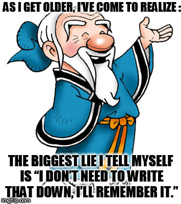 "Confucius | AS I GET OLDER, I'VE COME TO REALIZE : THE BIGGEST LIE I TELL MYSELF IS ""I DON'T NEED TO WRITE THAT DOWN, I'LL REMEMBER IT."" 