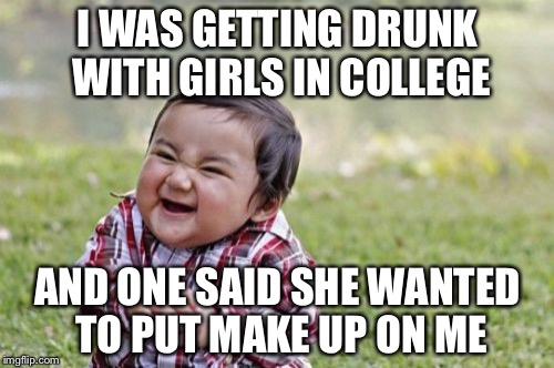 Evil Toddler Meme | I WAS GETTING DRUNK WITH GIRLS IN COLLEGE AND ONE SAID SHE WANTED TO PUT MAKE UP ON ME | image tagged in memes,evil toddler | made w/ Imgflip meme maker