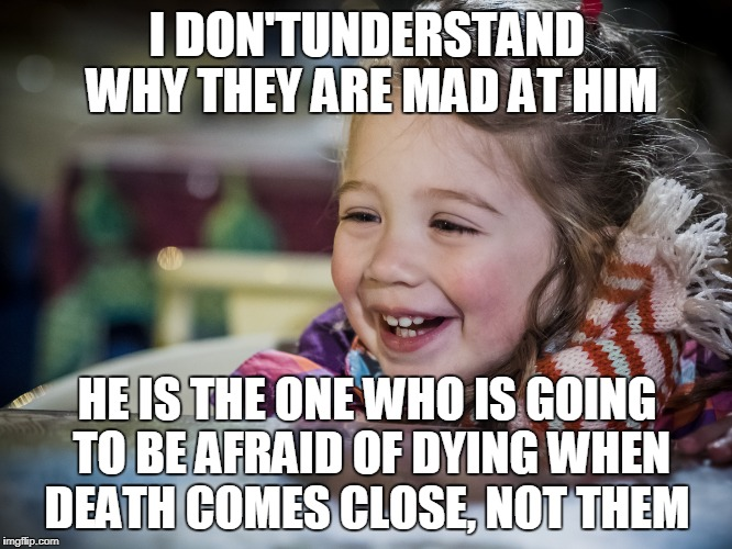 I DON'TUNDERSTAND WHY THEY ARE MAD AT HIM HE IS THE ONE WHO IS GOING TO BE AFRAID OF DYING WHEN DEATH COMES CLOSE, NOT THEM | made w/ Imgflip meme maker