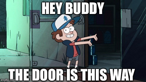 To all the haters out there | HEY BUDDY THE DOOR IS THIS WAY | image tagged in let's leave,gravity falls,dude you're an idiot | made w/ Imgflip meme maker
