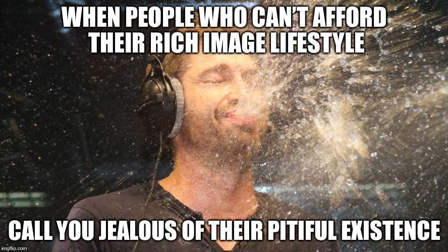 laugh spit | WHEN PEOPLE WHO CAN'T AFFORD THEIR RICH IMAGE LIFESTYLE CALL YOU JEALOUS OF THEIR PITIFUL EXISTENCE | image tagged in laugh spit | made w/ Imgflip meme maker