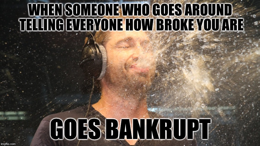 laugh spit | WHEN SOMEONE WHO GOES AROUND TELLING EVERYONE HOW BROKE YOU ARE GOES BANKRUPT | image tagged in laugh spit | made w/ Imgflip meme maker