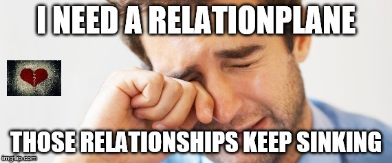 Grab a life raft. lol | I NEED A RELATIONPLANE THOSE RELATIONSHIPS KEEP SINKING | image tagged in man crying,relationships | made w/ Imgflip meme maker