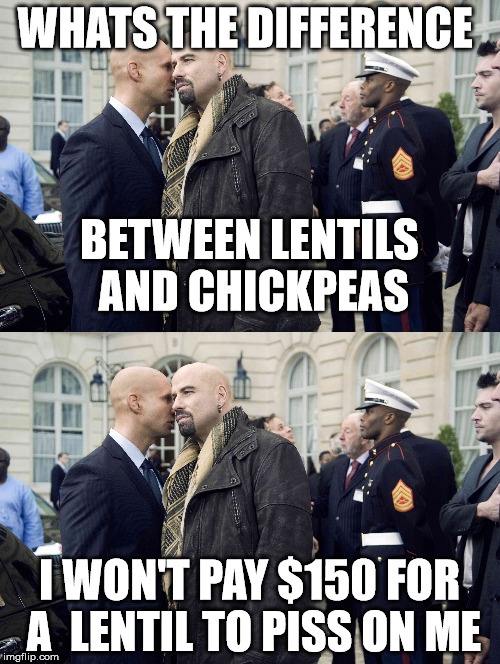 WHATS THE DIFFERENCE I WON'T PAY $150 FOR A  LENTIL TO PISS ON ME BETWEEN LENTILS AND CHICKPEAS | made w/ Imgflip meme maker