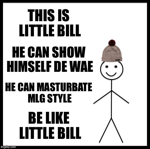 Be Like Bill Meme | THIS IS LITTLE BILL HE CAN SHOW HIMSELF DE WAE HE CAN MASTURBATE MLG STYLE BE LIKE LITTLE BILL | image tagged in memes,be like bill | made w/ Imgflip meme maker
