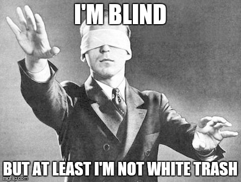 I'M BLIND BUT AT LEAST I'M NOT WHITE TRASH | made w/ Imgflip meme maker