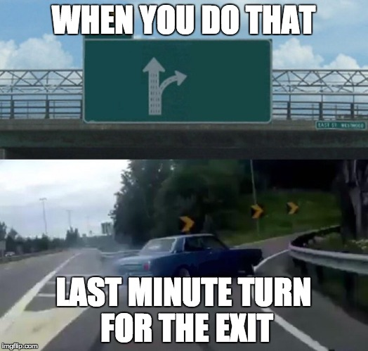 Left Exit 12 Off Ramp Meme | WHEN YOU DO THAT LAST MINUTE TURN FOR THE EXIT | image tagged in memes,left exit 12 off ramp | made w/ Imgflip meme maker