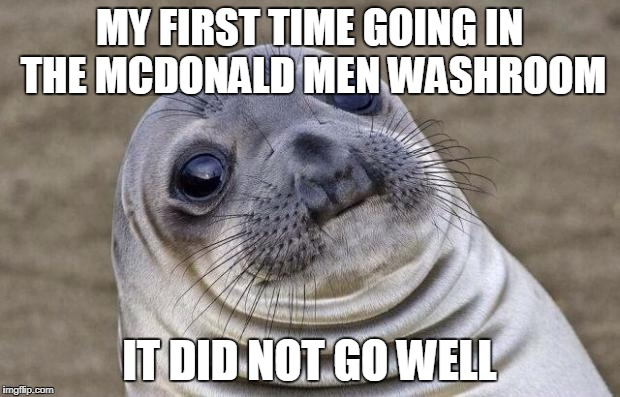 Awkward Moment Sealion Meme | MY FIRST TIME GOING IN THE MCDONALD MEN WASHROOM IT DID NOT GO WELL | image tagged in memes,awkward moment sealion | made w/ Imgflip meme maker