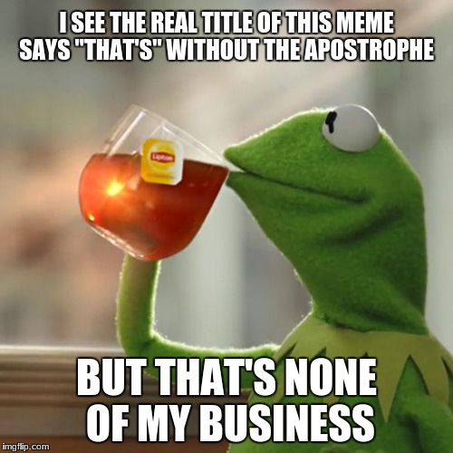 "But Thats None Of My Business | I SEE THE REAL TITLE OF THIS MEME SAYS ""THAT'S"" WITHOUT THE APOSTROPHE BUT THAT'S NONE OF MY BUSINESS 
