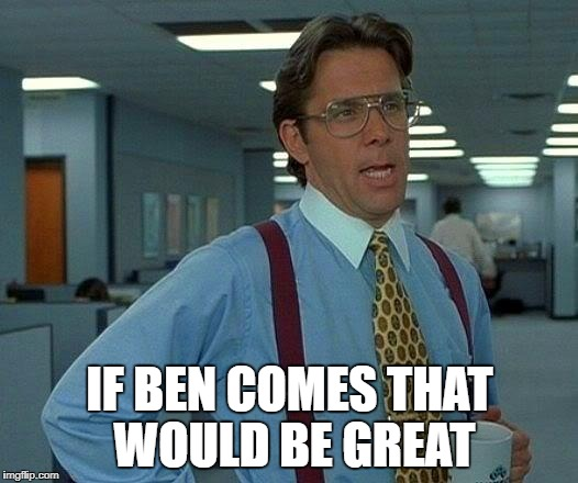 That Would Be Great Meme | IF BEN COMES THAT WOULD BE GREAT | image tagged in memes,that would be great | made w/ Imgflip meme maker