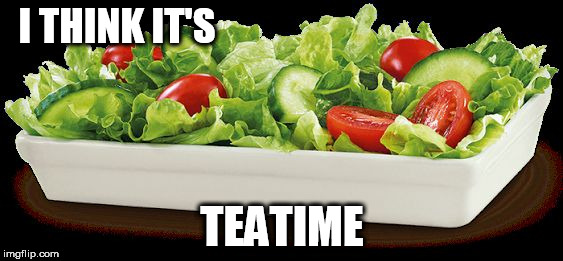 I THINK IT'S TEATIME | image tagged in salad because no great story started with alcohol | made w/ Imgflip meme maker
