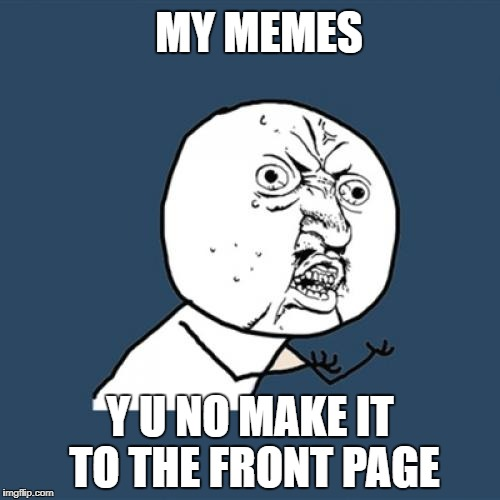 Y U No Meme | MY MEMES Y U NO MAKE IT TO THE FRONT PAGE | image tagged in memes,y u no | made w/ Imgflip meme maker