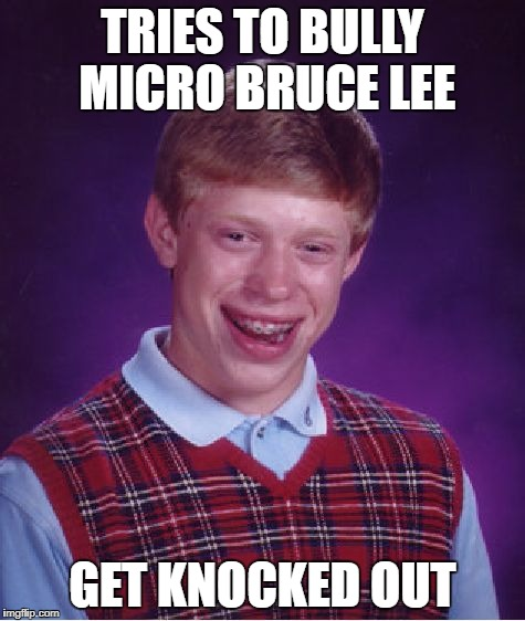 Bad Luck Brian Meme | TRIES TO BULLY MICRO BRUCE LEE GET KNOCKED OUT | image tagged in memes,bad luck brian | made w/ Imgflip meme maker
