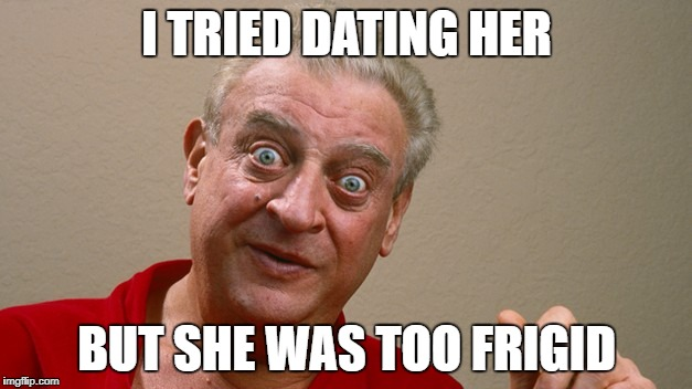 I TRIED DATING HER BUT SHE WAS TOO FRIGID | made w/ Imgflip meme maker