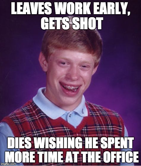 Bad Luck Brian Meme | LEAVES WORK EARLY, GETS SHOT DIES WISHING HE SPENT MORE TIME AT THE OFFICE | image tagged in memes,bad luck brian | made w/ Imgflip meme maker