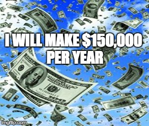 Raining Money | I WILL MAKE $150,000 PER YEAR | image tagged in raining money | made w/ Imgflip meme maker