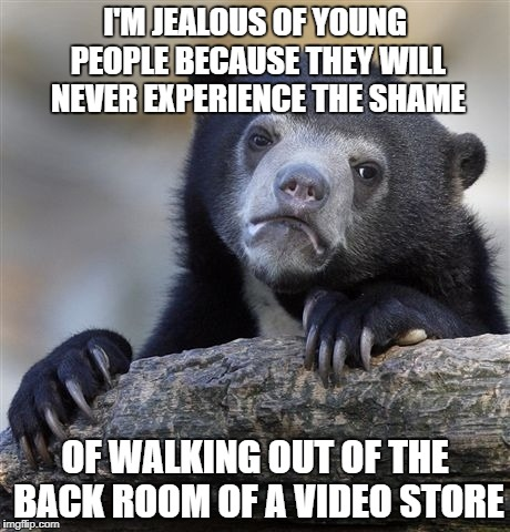 Confession Bear Meme | I'M JEALOUS OF YOUNG PEOPLE BECAUSE THEY WILL NEVER EXPERIENCE THE SHAME OF WALKING OUT OF THE BACK ROOM OF A VIDEO STORE | image tagged in memes,confession bear | made w/ Imgflip meme maker