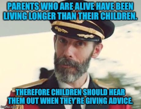 Learn from your parents' mistakes.  | PARENTS WHO ARE ALIVE HAVE BEEN LIVING LONGER THAN THEIR CHILDREN. THEREFORE CHILDREN SHOULD HEAR THEM OUT WHEN THEY'RE GIVING ADVICE. | image tagged in captain obvious,memes,parents,children,advice | made w/ Imgflip meme maker