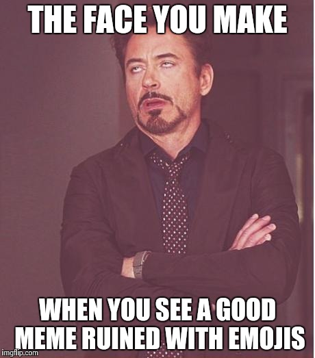 Go back to Facebook and leave us alone |  THE FACE YOU MAKE; WHEN YOU SEE A GOOD MEME RUINED WITH EMOJIS | image tagged in memes,face you make robert downey jr,emojis,good memes,gone wrong | made w/ Imgflip meme maker