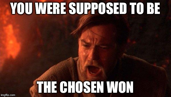 You Were The Chosen One (Star Wars) Meme | YOU WERE SUPPOSED TO BE THE CHOSEN WON | image tagged in memes,you were the chosen one star wars | made w/ Imgflip meme maker