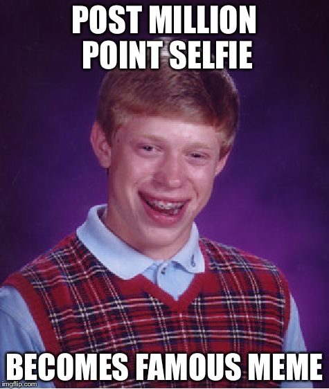 Bad Luck Brian Meme | POST MILLION POINT SELFIE BECOMES FAMOUS MEME | image tagged in memes,bad luck brian | made w/ Imgflip meme maker