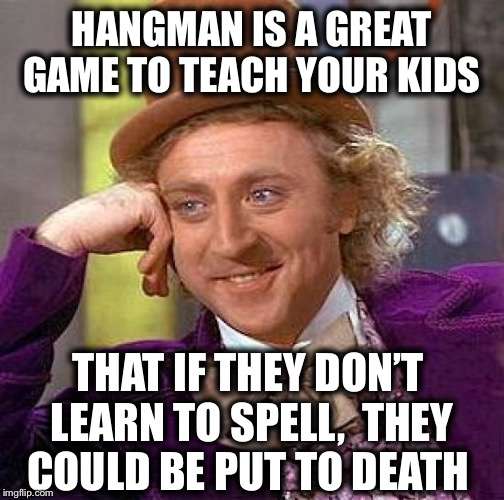 Creepy Condescending Wonka Meme | HANGMAN IS A GREAT GAME TO TEACH YOUR KIDS THAT IF THEY DON'T LEARN TO SPELL,  THEY COULD BE PUT TO DEATH | image tagged in memes,creepy condescending wonka | made w/ Imgflip meme maker