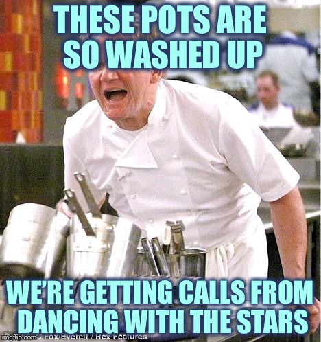 Chef Gordon Ramsay Meme | THESE POTS ARE SO WASHED UP WE'RE GETTING CALLS FROM DANCING WITH THE STARS | image tagged in memes,chef gordon ramsay | made w/ Imgflip meme maker