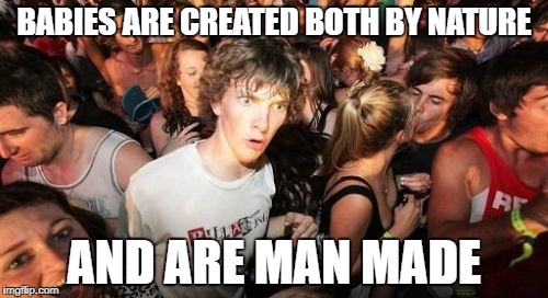 Sudden Clarity Clarence Meme | BABIES ARE CREATED BOTH BY NATURE AND ARE MAN MADE | image tagged in memes,sudden clarity clarence | made w/ Imgflip meme maker
