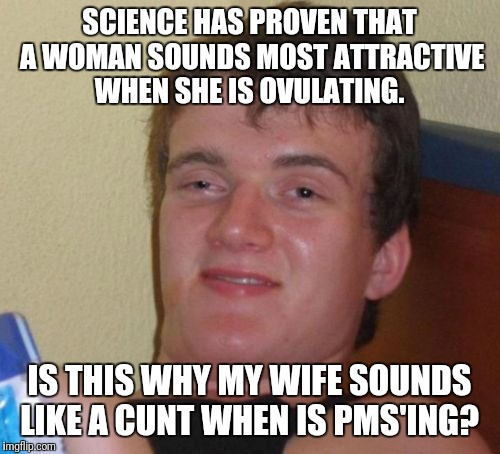 10 Guy Meme | SCIENCE HAS PROVEN THAT A WOMAN SOUNDS MOST ATTRACTIVE WHEN SHE IS OVULATING. IS THIS WHY MY WIFE SOUNDS LIKE A C**T WHEN IS PMS'ING? | image tagged in memes,10 guy | made w/ Imgflip meme maker