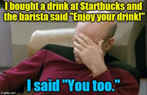 "I hope they didn't hear me... |  I bought a drink at Startbucks and the barista said ""Enjoy your drink!""; I said ""You too."" 
