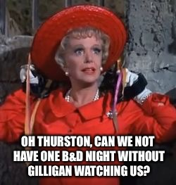 OH THURSTON, CAN WE NOT HAVE ONE B&D NIGHT WITHOUT GILLIGAN WATCHING US? | made w/ Imgflip meme maker