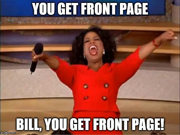 Here we come! | YOU GET FRONT PAGE BILL, YOU GET FRONT PAGE! | image tagged in memes,oprah you get a,front page | made w/ Imgflip meme maker