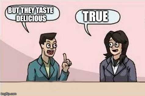 Boardroom Chat | BUT THEY TASTE DELICIOUS TRUE | image tagged in boardroom chat | made w/ Imgflip meme maker